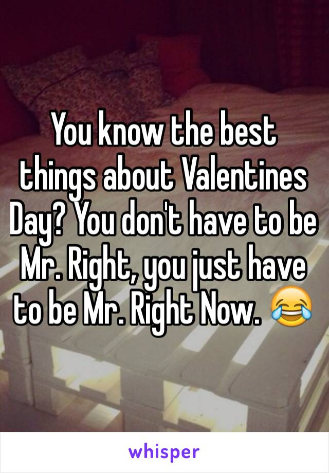 You know the best things about Valentines Day? You don't have to be Mr. Right, you just have to be Mr. Right Now. 😂