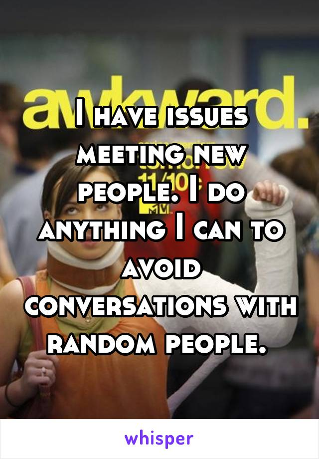I have issues meeting new people. I do anything I can to avoid conversations with random people.