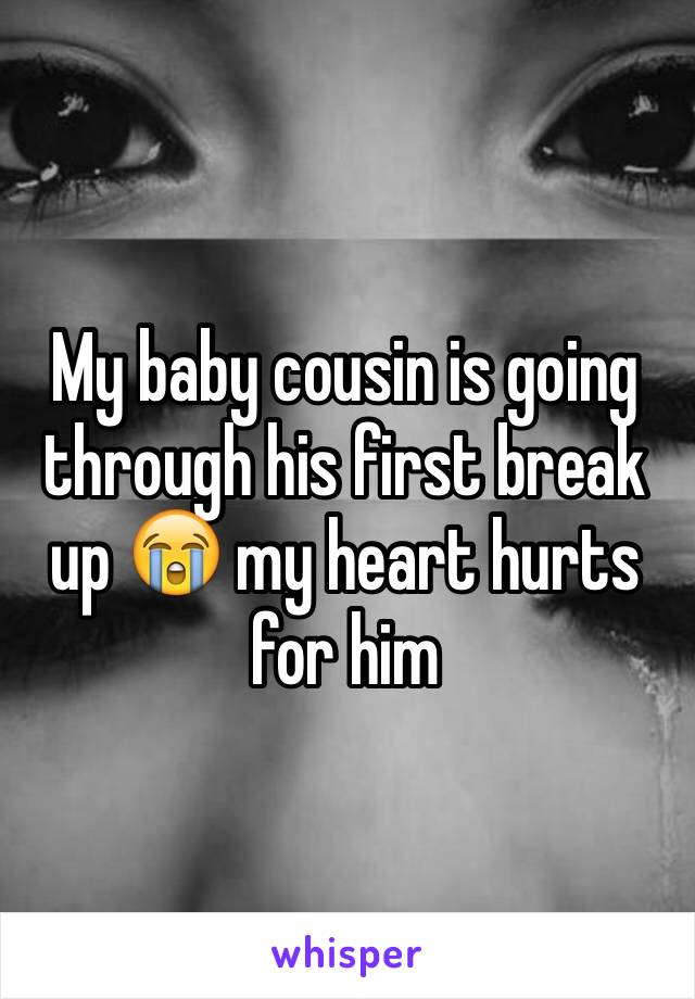 My baby cousin is going through his first break up 😭 my heart hurts for him