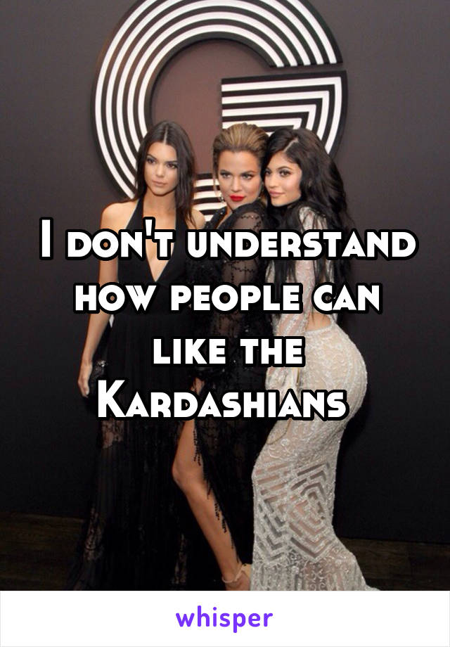 I don't understand how people can like the Kardashians