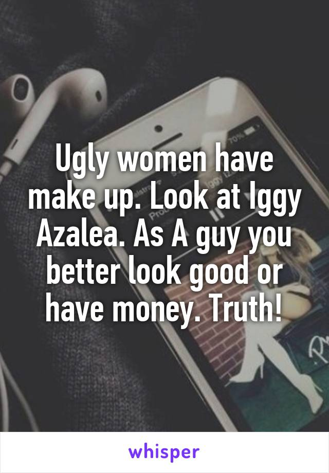 Ugly women have make up. Look at Iggy Azalea. As A guy you better look good or have money. Truth!