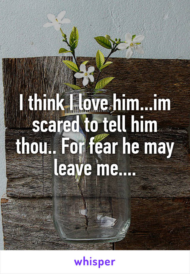 I think I love him...im scared to tell him thou.. For fear he may leave me....