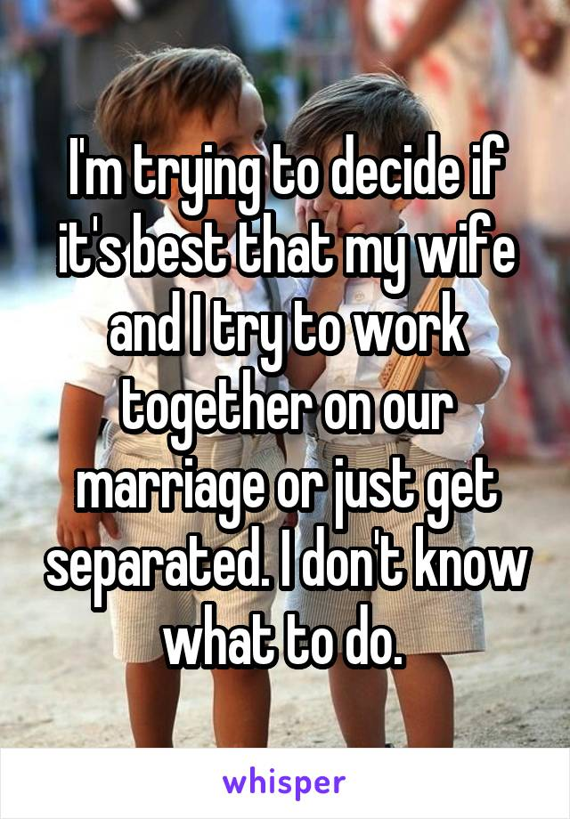 I'm trying to decide if it's best that my wife and I try to work together on our marriage or just get separated. I don't know what to do.