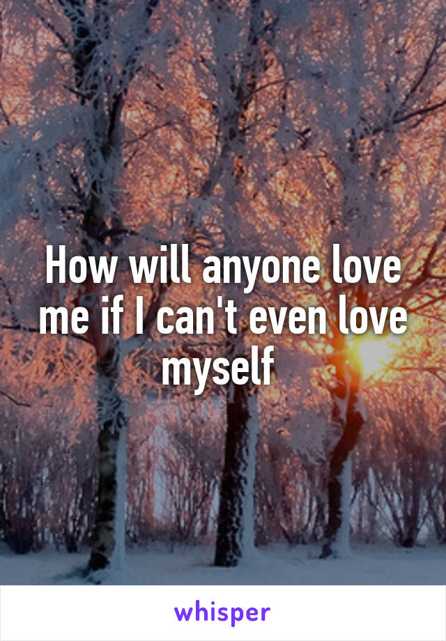 How will anyone love me if I can't even love myself