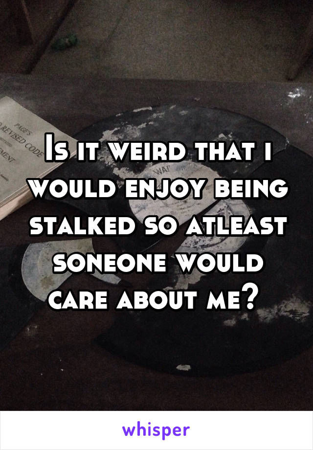 Is it weird that i would enjoy being stalked so atleast soneone would care about me?