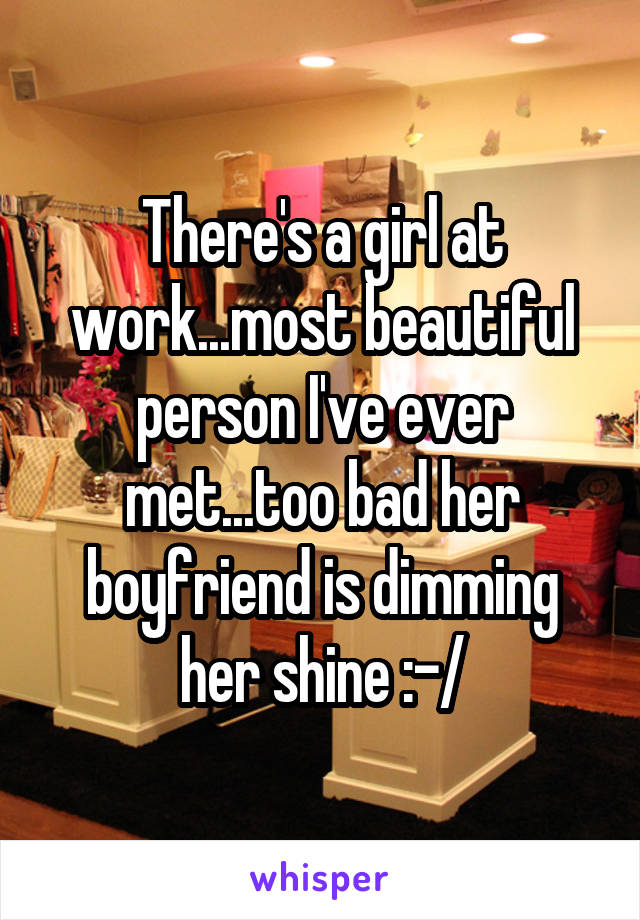 There's a girl at work...most beautiful person I've ever met...too bad her boyfriend is dimming her shine :-/