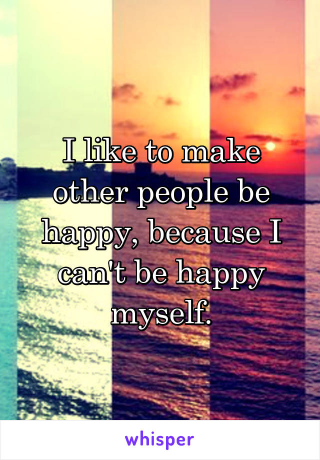 I like to make other people be happy, because I can't be happy myself.