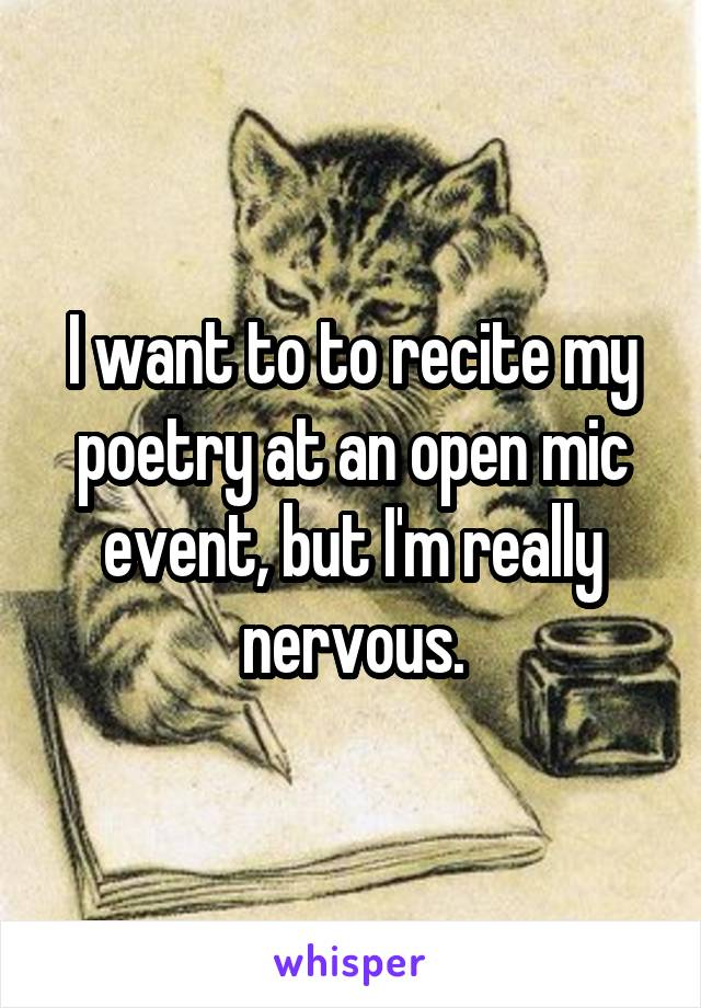 I want to to recite my poetry at an open mic event, but I'm really nervous.