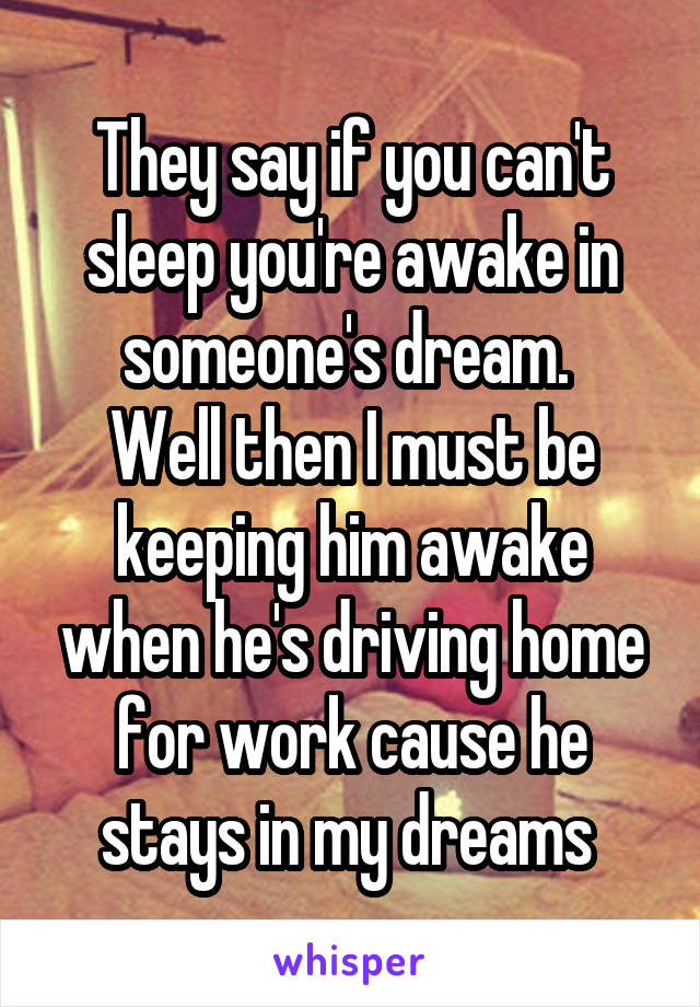 They say if you can't sleep you're awake in someone's dream.  Well then I must be keeping him awake when he's driving home for work cause he stays in my dreams