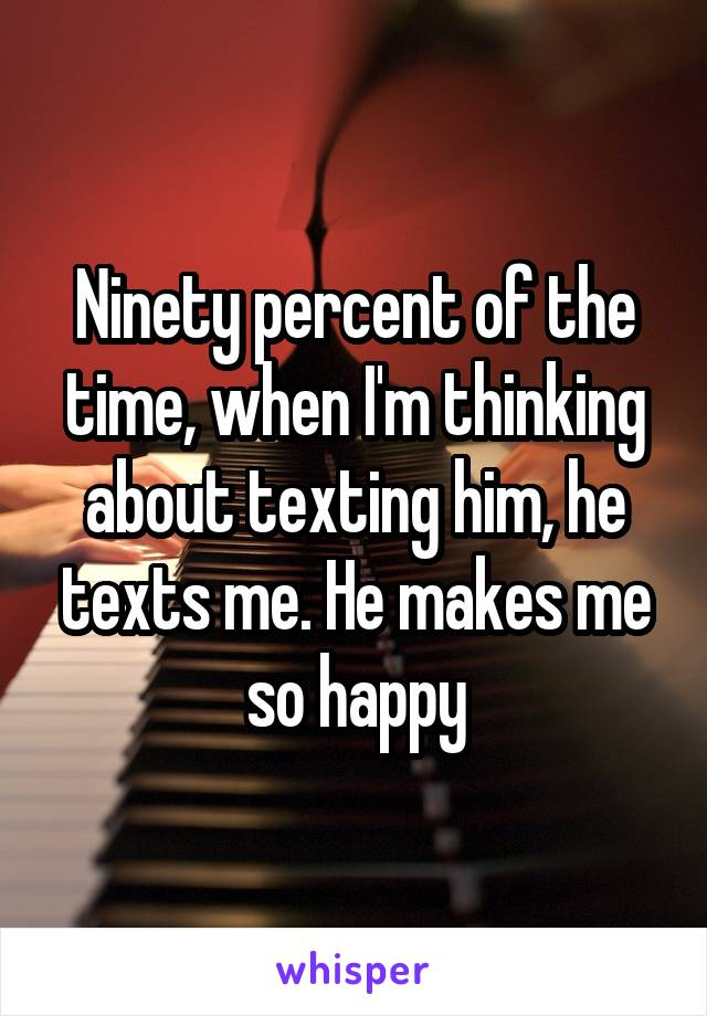 Ninety percent of the time, when I'm thinking about texting him, he texts me. He makes me so happy