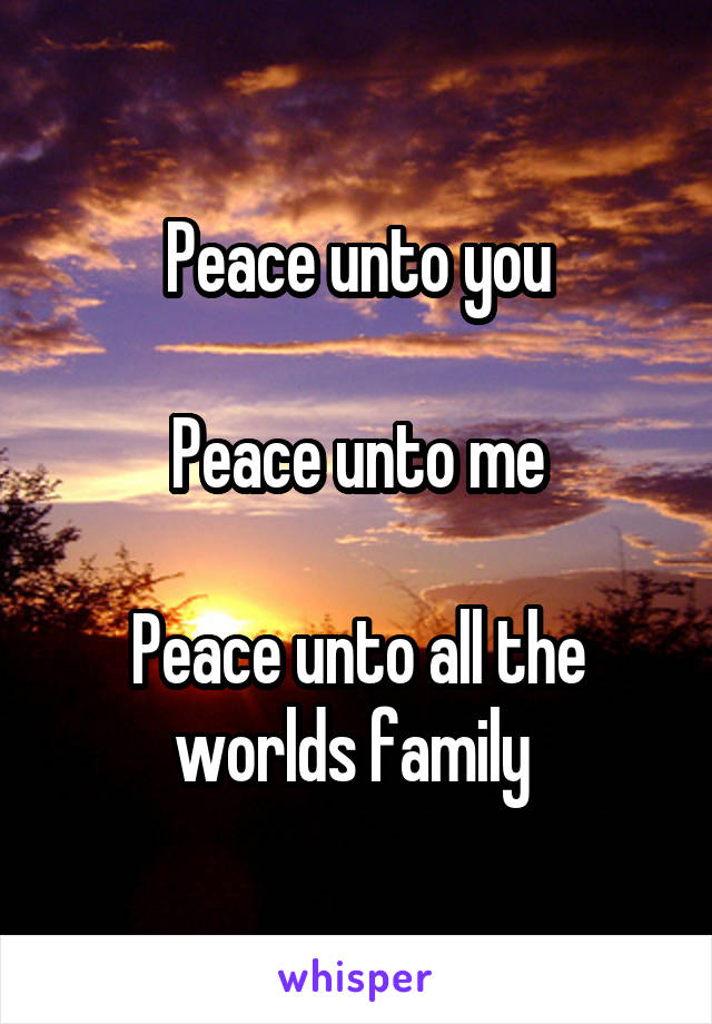Peace unto you  Peace unto me  Peace unto all the worlds family