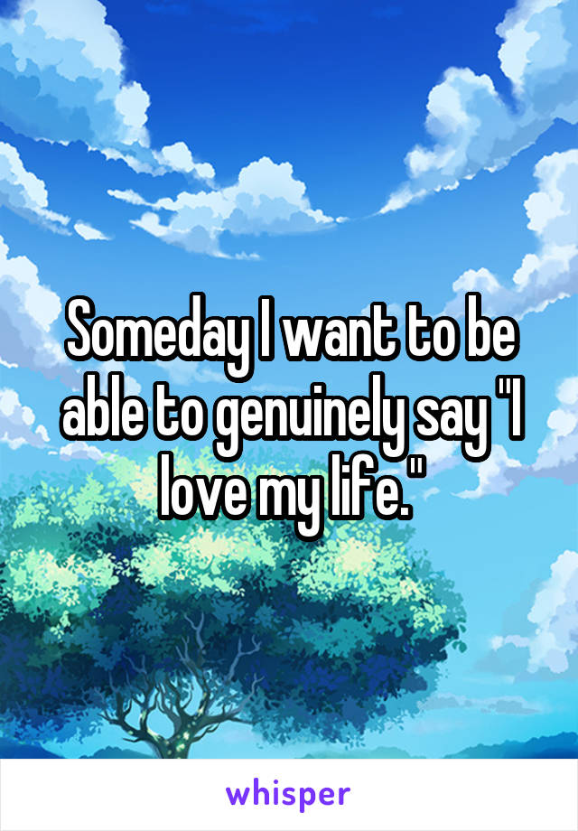 "Someday I want to be able to genuinely say ""I love my life."""