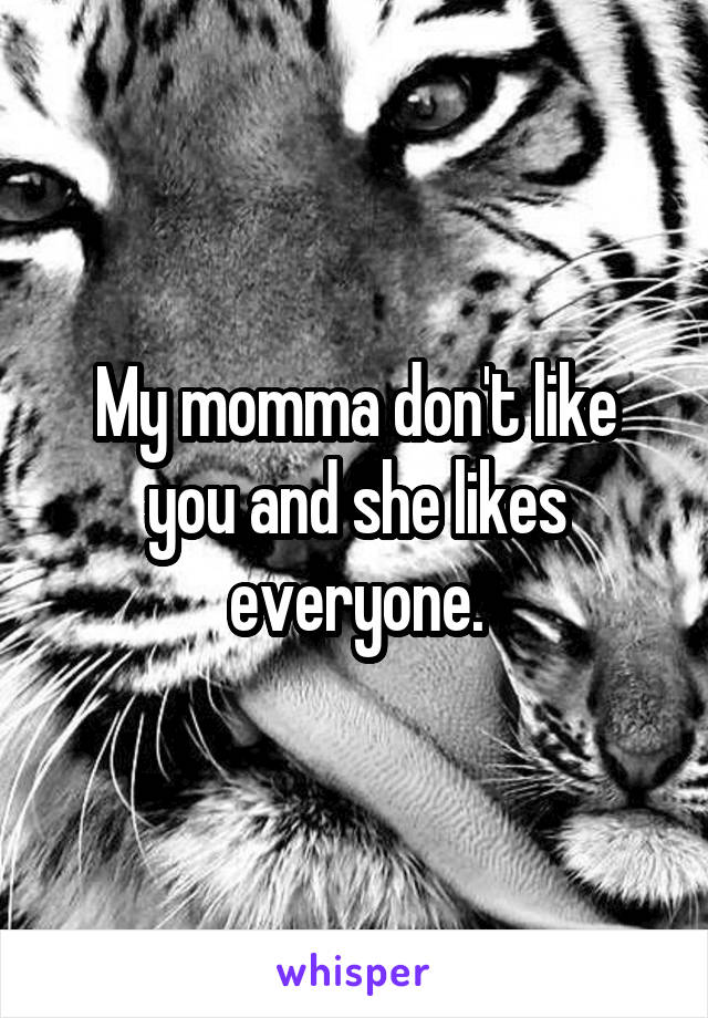 My momma don't like you and she likes everyone.