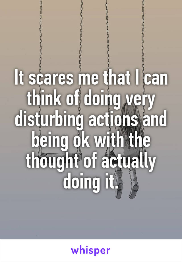 It scares me that I can think of doing very disturbing actions and being ok with the thought of actually doing it.