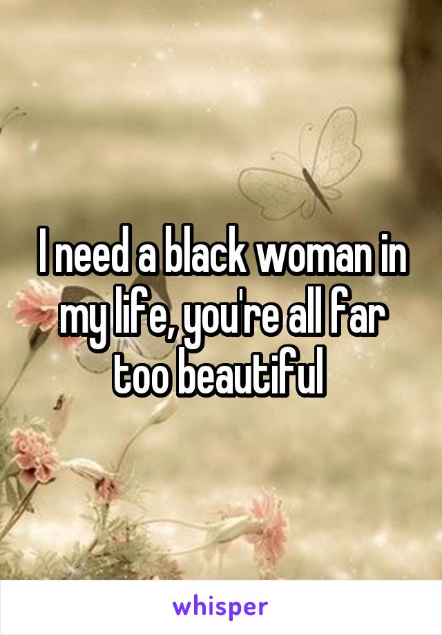I need a black woman in my life, you're all far too beautiful