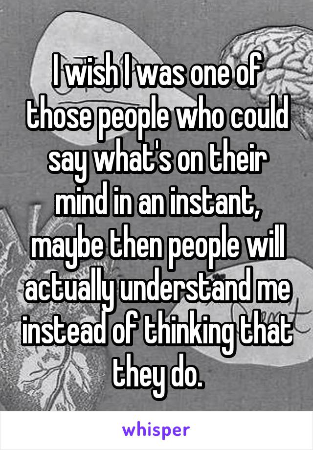 I wish I was one of those people who could say what's on their mind in an instant, maybe then people will actually understand me instead of thinking that they do.