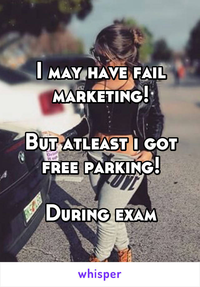 I may have fail marketing!  But atleast i got free parking!  During exam