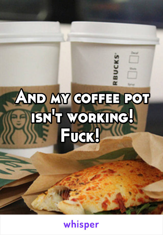 And my coffee pot isn't working! Fuck!