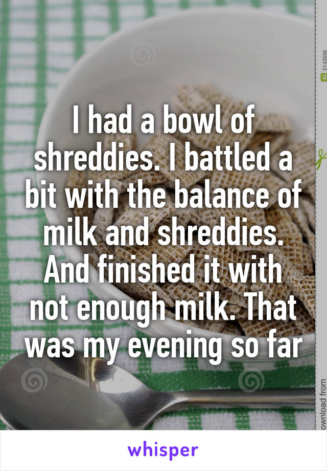 I had a bowl of shreddies. I battled a bit with the balance of milk and shreddies. And finished it with not enough milk. That was my evening so far