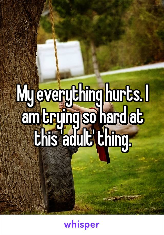 My everything hurts. I am trying so hard at this 'adult' thing.
