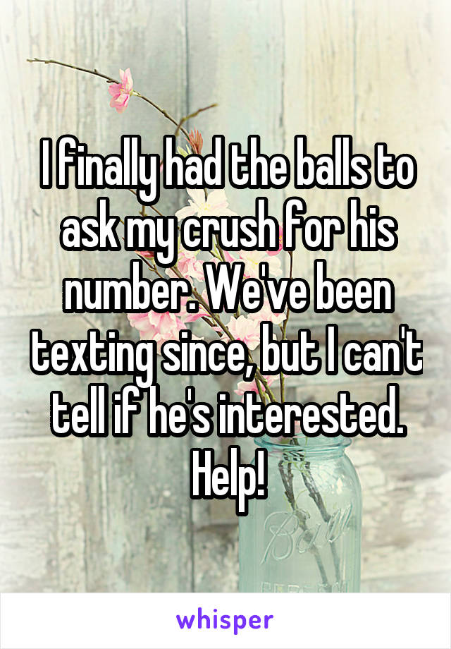 I finally had the balls to ask my crush for his number. We've been texting since, but I can't tell if he's interested. Help!