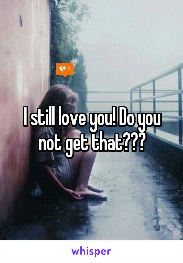I still love you! Do you not get that???