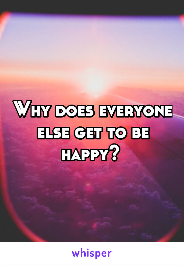 Why does everyone else get to be happy?