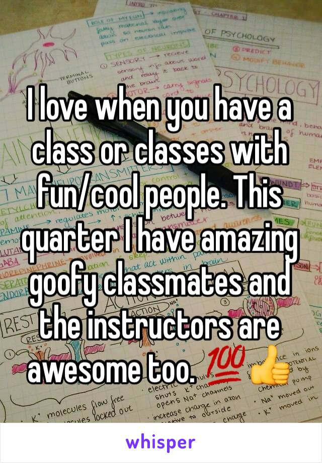 I love when you have a class or classes with fun/cool people. This quarter I have amazing goofy classmates and the instructors are awesome too. 💯👍