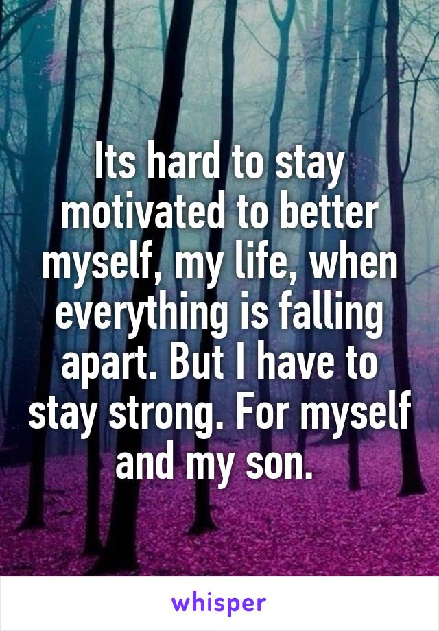 Its hard to stay motivated to better myself, my life, when everything is falling apart. But I have to stay strong. For myself and my son.