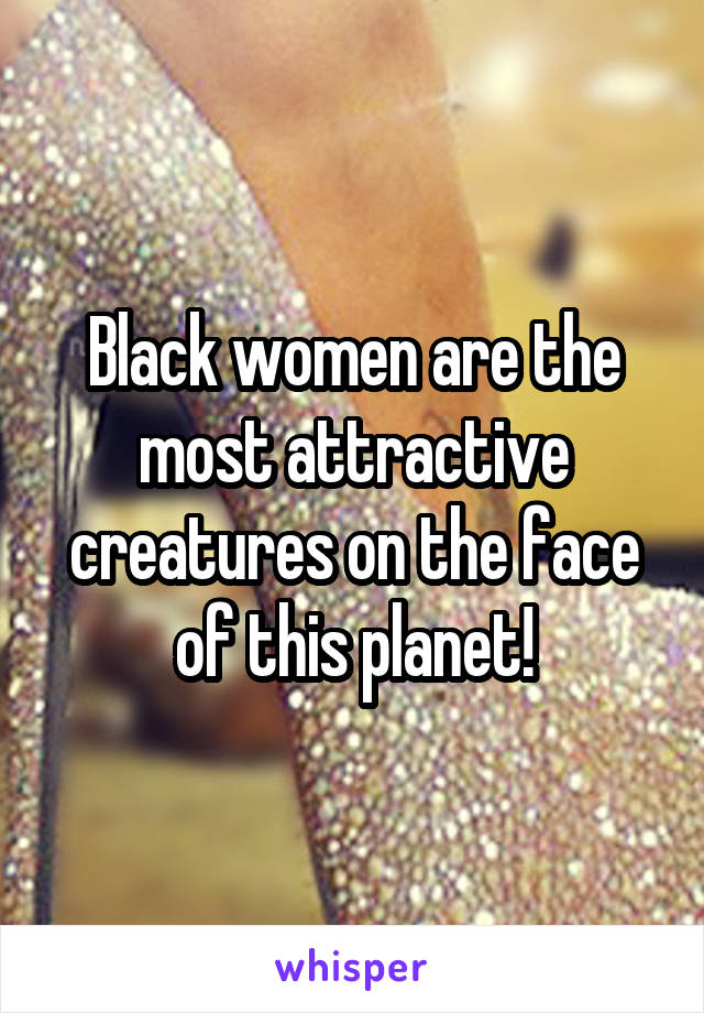 Black women are the most attractive creatures on the face of this planet!