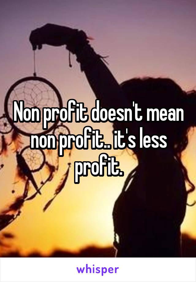 Non profit doesn't mean non profit.. it's less profit.