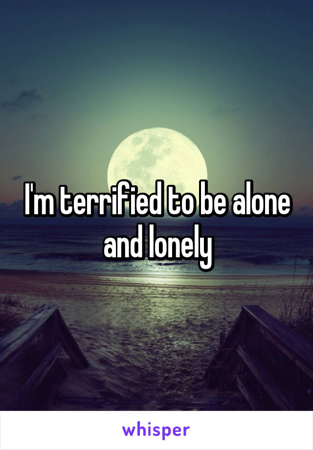 I'm terrified to be alone and lonely