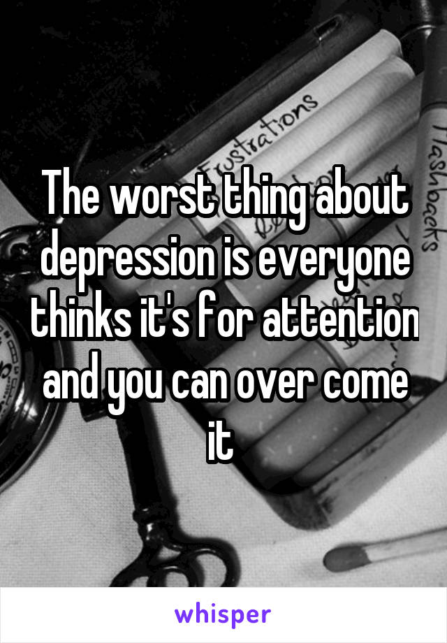 The worst thing about depression is everyone thinks it's for attention and you can over come it