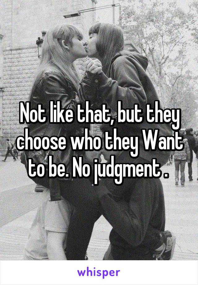 Not like that, but they choose who they Want to be. No judgment .