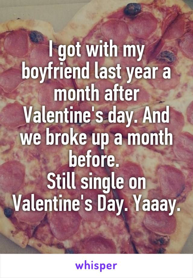 I got with my boyfriend last year a month after Valentine's day. And we broke up a month before.  Still single on Valentine's Day. Yaaay.