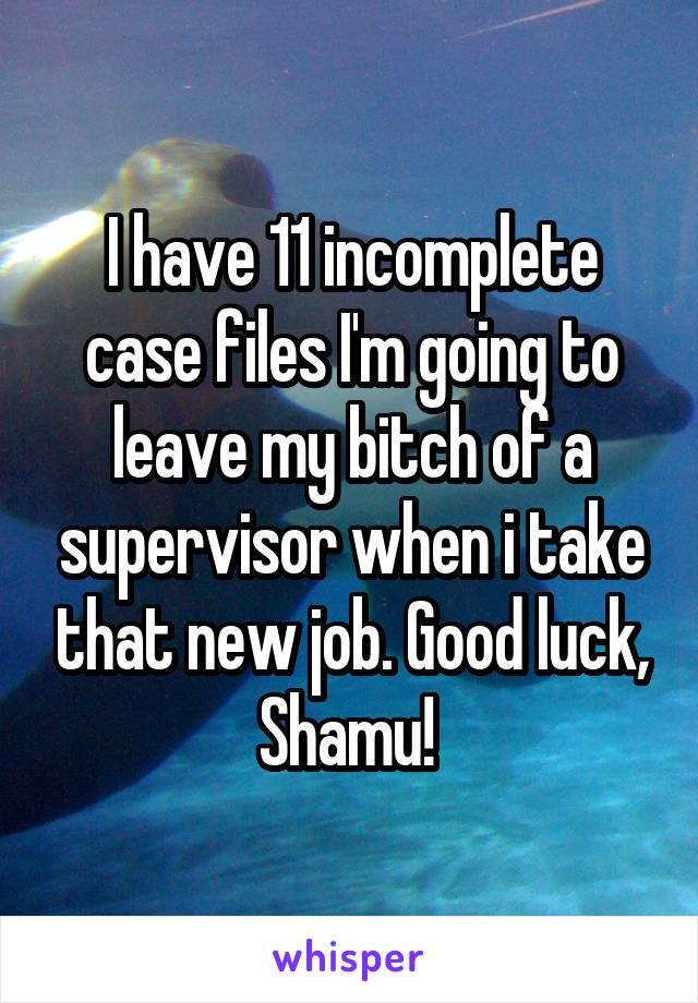 I have 11 incomplete case files I'm going to leave my bitch of a supervisor when i take that new job. Good luck, Shamu!