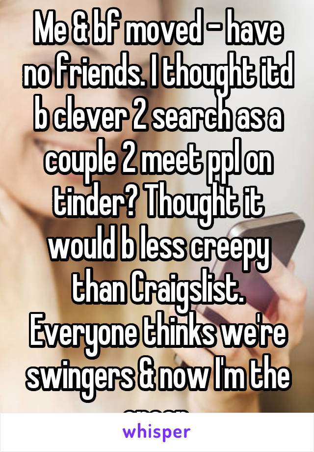 Me & bf moved - have no friends. I thought itd b clever 2 search as a couple 2 meet ppl on tinder? Thought it would b less creepy than Craigslist. Everyone thinks we're swingers & now I'm the creep.