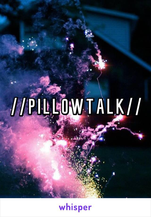 / / P I L L O W T A L K / /