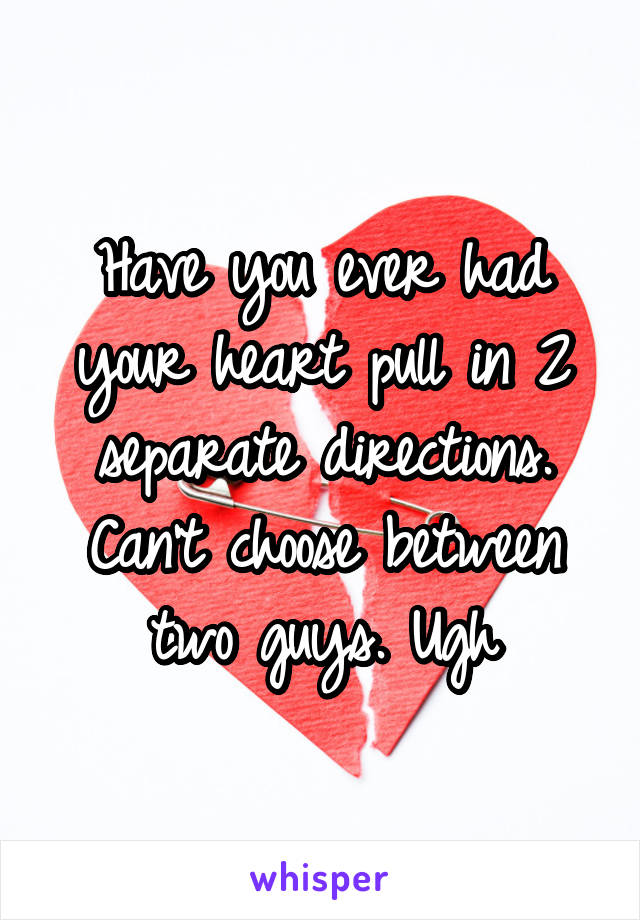 Have you ever had your heart pull in 2 separate directions. Can't choose between two guys. Ugh