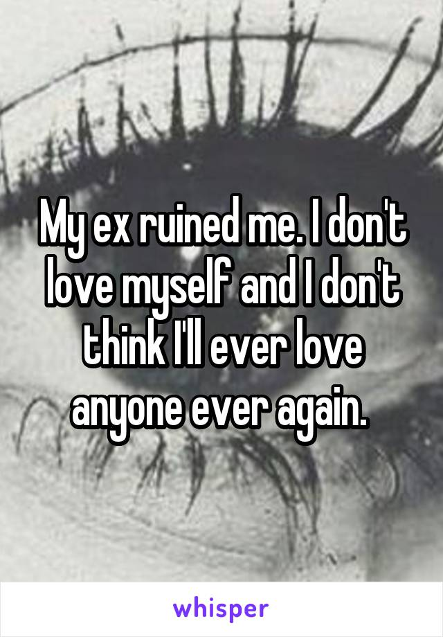 My ex ruined me. I don't love myself and I don't think I'll ever love anyone ever again.