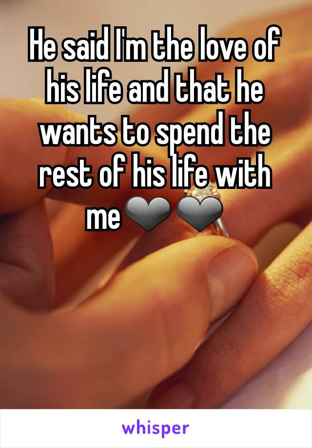 He said I'm the love of his life and that he wants to spend the rest of his life with me❤❤