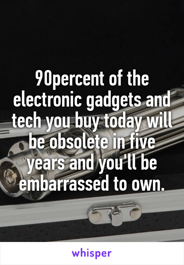 90percent of the electronic gadgets and tech you buy today will be obsolete in five years and you'll be embarrassed to own.