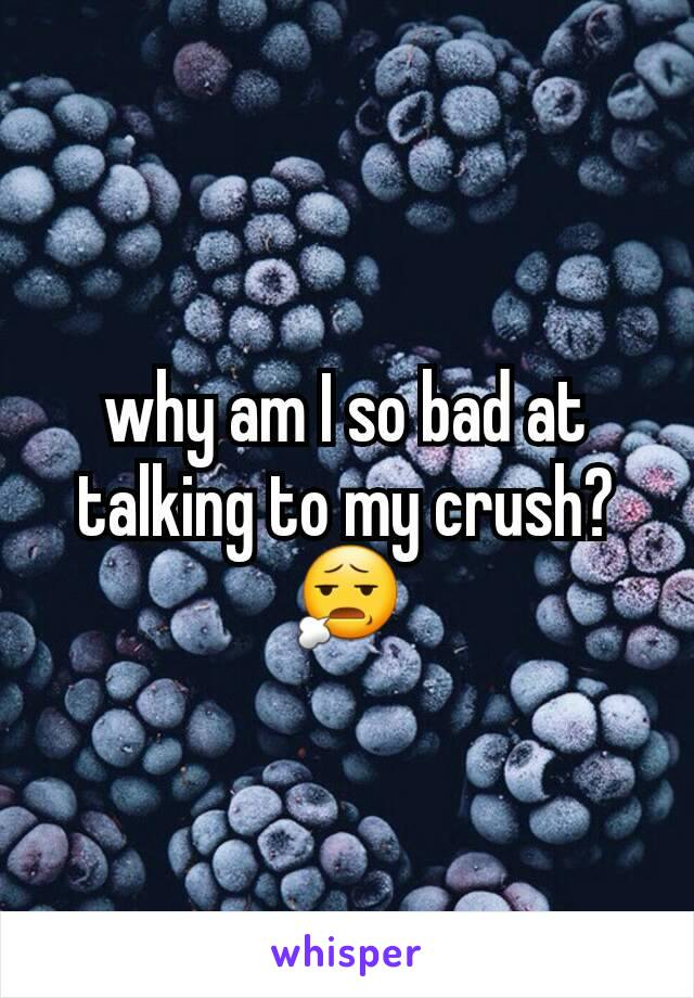 why am I so bad at talking to my crush? 😧