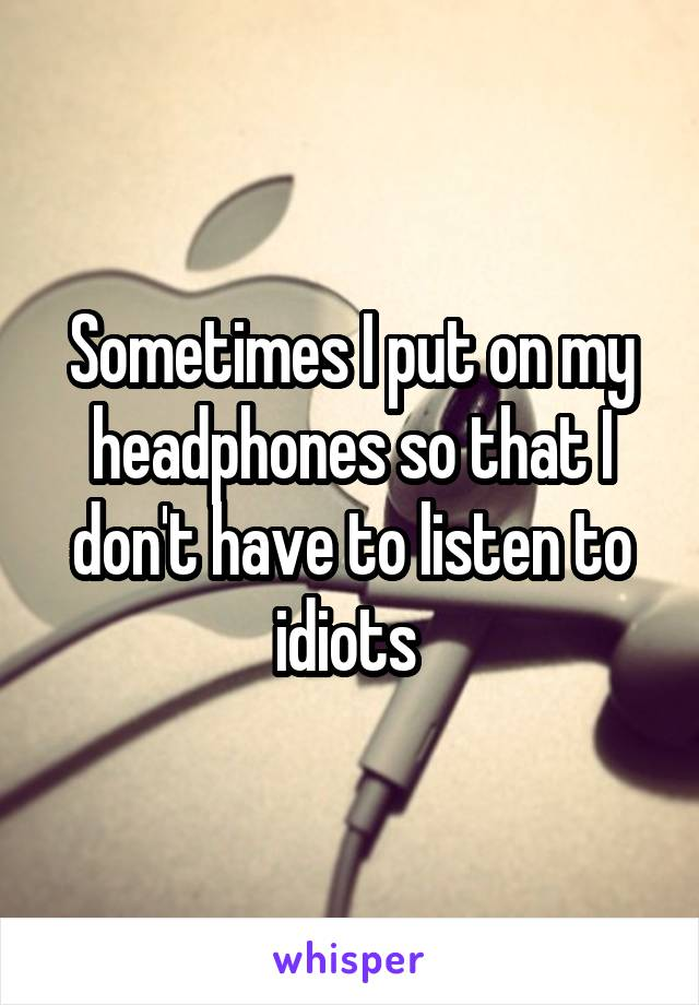 Sometimes I put on my headphones so that I don't have to listen to idiots