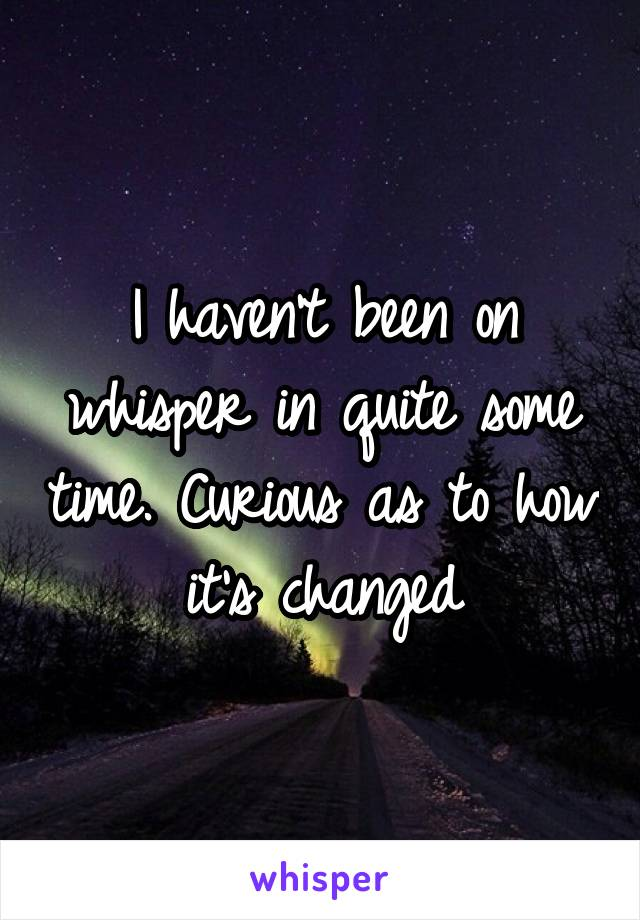 I haven't been on whisper in quite some time. Curious as to how it's changed