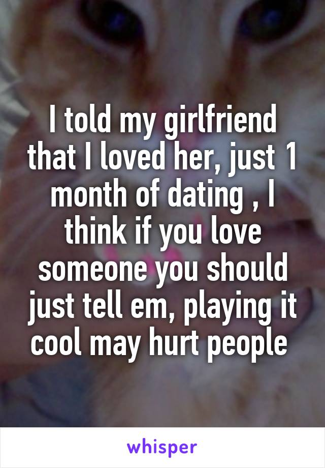 I told my girlfriend that I loved her, just 1 month of dating , I think if you love someone you should just tell em, playing it cool may hurt people