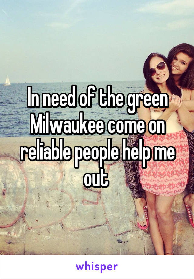 In need of the green Milwaukee come on reliable people help me out