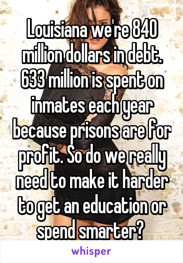 Louisiana we're 840 million dollars in debt. 633 million is spent on inmates each year because prisons are for profit. So do we really need to make it harder to get an education or spend smarter?
