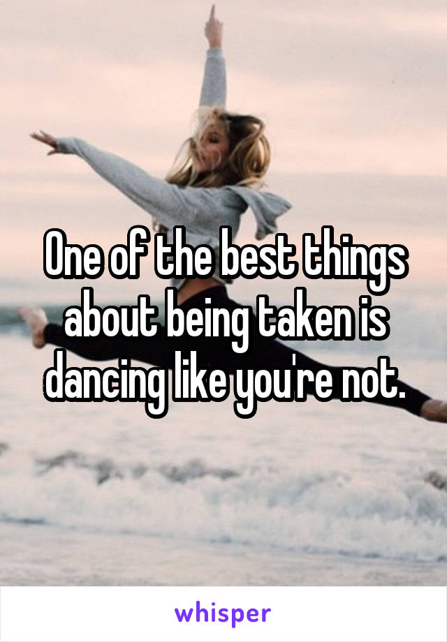 One of the best things about being taken is dancing like you're not.