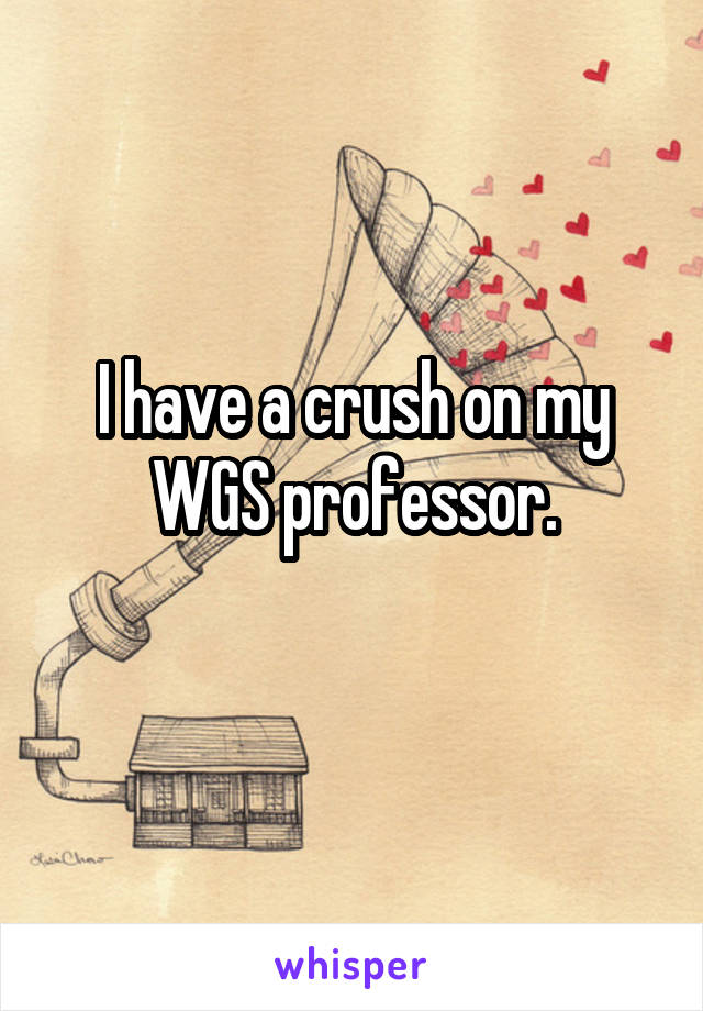 I have a crush on my WGS professor.